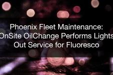 Phoenix Fleet Maintenance: OnSite OilChange Performs Lights Out Service for Fluoresco
